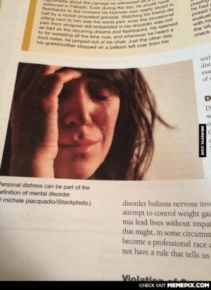 tactical-facepalm:  Look who I found in my textbook!http://tactical-facepalm.tumblr.com/: stationed in Fallujah. Even during the day, he would have  flashbacks to the moment his Humvee was nearly sliced in  half by a rocket-propelled grenade. Watching his friend die  sitting next to him was the worst part; even the occasional  pain from shrapnel still embedded in his shoulder was not  as bad as the recurring dreams and flashbacks. He seemed  to be sweating all the time now, and whenever he heard a  loud noise, he jumped out of his chair. Just the other day,  his grandmother stepped on a balloon left over from his  ares about the carnage he witnessed  prayin  he had  posed t  evaluat  with hir  the VA  check  with  dist  exa  of c  Personal distress can be part of the  efinition of mental disorder.  O michele piacquadio/iStockphoto.)  disorder bulimia nervosa inve  attempt to control weight gai  mia lead lives without impai  that might, in some circumst  become a professional race c  not have a rule that tells us  Violatie  CНЕCK OUT MЕМЕРІХ.COM  MEMEPIX.COM tactical-facepalm:  Look who I found in my textbook!http://tactical-facepalm.tumblr.com/