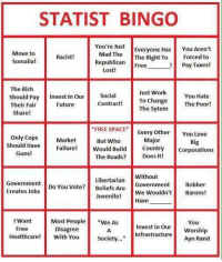 "Future, Guns, and Juvenile: STATIST BINGO  You're Just  Everyone Has  Move to  Somalia!  Mad TheThe Right To  Republican Free  You Aren't  Forced to  Pay Taxes!  Racist!  Lost!  The Rich  Should Pay Invest In Our Social  Their Fair  Just Work  To Change  The Sytem  You Hate  The Poor!  Future  Contract!  Share!  FREE SPACE  Every Othe You Love  Only CopsMarket  But Who  Major  Big  Should Have  Guns!  Failure Would Bidunty Corporations  The Roads? Does It!  Libertarian  Do You Vote? Beliefs Are  Without  Government  Robber  Creates Jobs  uveWe Wouldn't Barons!  Most People""e AsInvest in OurWorship  Society...""Infrastructure Worship  Juvenile!  Have  I Want  Free  You  Disagree  eacre With You societ..  Ayn Rand <p><a class=""tumblelog"" href=""https://tmblr.co/mHatI31JVhalFx598H9n5kQ"">@priceofliberty</a><br/><a class=""tumblelog"" href=""https://tmblr.co/mIiX85InXZ_5gFO1XlH6zKA"">@libertybill</a></p>"