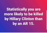 Hillary Clinton, Memes, and Ar 15: Statistically you are  more likely to be killed  by Hillary Clinton than  by an AR 15,