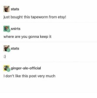 Uh: stats  just bought this tapeworm from etsy!  snirts  where are you gonna keep it  stats  ginger-ale-official  I don't like this post very much Uh