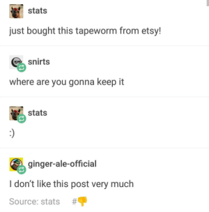 Tapeworm: stats  just bought this tapeworm from etsy!  snirts  where are you gonna keep it  stats  ginger-ale-official  I don't like this post very much  Source: stats # P Tapeworm