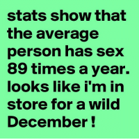 Sex Meme: stats show that  the average  person has sex  89 times a year.  looks like i'm in  store for a wild  December