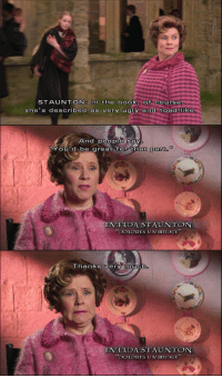 "(via mcflyheavy, ze-rimarti-an): STAUNTON: In the book, Of Course  she's described as very ugly and toad like  And people say  You'd be great for that part  IMELDA STAUNTON  ""DOLORES UM BRIDGE""  Thanks very muCh  IMELDA STAUNTON  ""DOLORES UMBRIDGE"" (via mcflyheavy, ze-rimarti-an)"