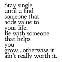 Life, Helps, and Single: Stav single  until u find  someone that  adds value to  our life.  e with someone  that helps  you  grow...otherwise 1t  ain't really worth it.