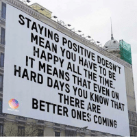 Happy, Mean, and Be Happy: STAVING POSITINE DOESNT  MEAN YOU HANETO BE  HAPPY ALLTHETIME  IT MEANS THAT EVEN ON  HARD DAYS YOU KNOW THAT  ER ONFAREAT  BETTER ONES COMING  Be