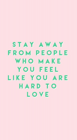 Love, Who, and Make: STAY AWA Y  FROM PEOPLE  WHO MAKE  YOU FEEL  LIKE YOU ARE  HARD TO  LOVE