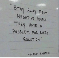Negative People: STAY AWAY FRan  NEGATIVE PEOPLE  THEY HAVE A  PROBLEM FoR EVERY  SOLUTION  - ALBERT EINSTEIN