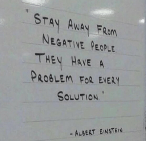 Albert Einstein, Einstein, and They: STAY AWAY FRan  NEGATIVE PEOPLE  THEY HAVE A  PROBLEM FoR EVERY  SOLUTION  - ALBERT EINSTEIN