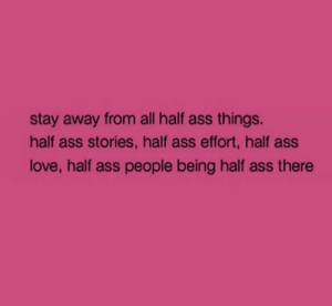 stay away: stay away from all half ass things.  half ass stories, half ass effort, half ass  love, half ass people being half ass there
