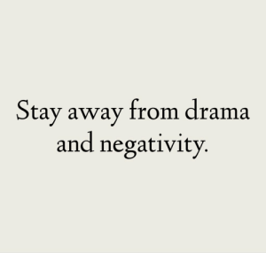 Negativity: Stay away from drama  and negativity