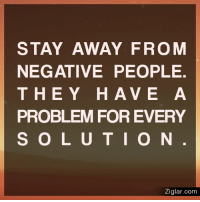 STAY AWAY FROM  NEGATIVE PEOPLE.  THEY HAVE A  PROBLEM FOR EVERY  S O L U T I O N  Ziglar.com Stay away from negative people. They have a problem for every solution. #staypositive