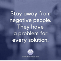 Stay away from  negative people.  They have  a problem for  every solution.  SR  SimpleReminders.comm Stay away from negative people. They have a problem for every solution.  <3 SimpleReminders.com
