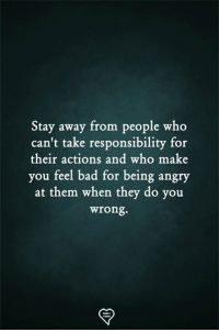 Bad, Memes, and Angry: Stay away from people who  can't take responsibility for  their actions and who make  you feel bad for being angry  at them when they do you  wrong.