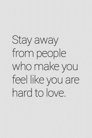: Stay away  from people  who make you  feel like you are  hard to love.
