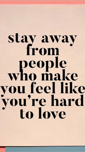 Love, Who, and Make: stay away  from  people  who make  you feel like  you're hard  to love