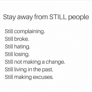 Facts, Change, and Living: Stay away from STILL people  Still complaining.  Still broke.  Still hating  Still losing.  Still not making a change.  Still living in the past.  Still making excuses. Facts💯