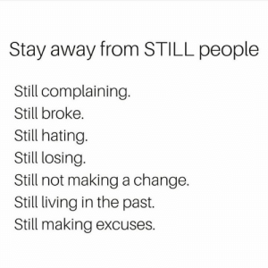 Memes, Change, and Living: Stay away from STILL people  Still complaining.  Still broke.  Still hating  Still losing.  Still not making a change.  Still living in the past.  Still making excuses.