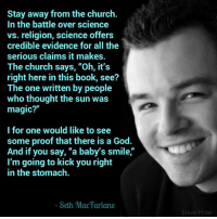 """American Dad, Church, and Cow and Chicken: Stay away from the church.  In the battle over science  vs. religion, science offers  credible evidence for all the  serious claims it makes.  The church says, """"Oh, it's  right here in this book, see?  The one written by people  who thought the sun was  magic?""""  l for one would like to see  some proof that there is a God.  And if you say, """"a baby's smile,""""  I'm going to kick you right  in the stomach  Seth Mac Farlane  Steve Miller Seth MacFarlane (born October 26, 1973) is an American television producer, filmmaker, actor and singer, working primarily in animation and comedy, as well as live-action and other genres. He is the creator of the TV series Family Guy (1999–2003, 2005–present), co-creator of the TV series American Dad! (2005–present) and The Cleveland Show (2009–13), and writer-director of the films Ted (2012), its sequel Ted 2 (2015), and A Million Ways to Die in the West (2014). MacFarlane is a graduate of the Rhode Island School of Design, where he studied animation. Recruited to Hollywood, he was an animator and writer for Hanna-Barbera for several television series, including Johnny Bravo, Cow and Chicken, Dexter's Laboratory, I Am Weasel, and his own Family Guy-like """"prequel"""", Larry & Steve. Wikipedia  Philosophical Atheism"""