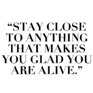 "https://iglovequotes.net/: ""STAY CLOSE  TO ANYTHING  THAT MAKES  YOU GLAD YOU  ARE ALIVE."" https://iglovequotes.net/"
