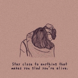 Alive, You, and Stay: Stay close to anything that  makes you glad you're alive.