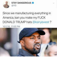 murica Follow @bars for more ➡️ DM 5 FRIENDS: STAY DANGEROUS  @YG  Since we manufacturing everything in  America, kan you make my FUcK  DONALD TRUMP hats @kanyewest?  10/1/18, 11:05 PM murica Follow @bars for more ➡️ DM 5 FRIENDS