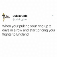England, Memes, and Shit: Stay  Dublin Girlo  Stunnin'  @dublin girlo  When your puking your ring up 2  days in a row and start pricing your  flights to England When u know there is no way you could possibly be in foal bt shit yourself every month cause your fucked in this country if it actually happened 🙃