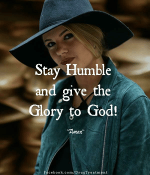 Facebook, God, and Memes: Stay Humble  and give the  Glory to God!  Amen  Facebook.com/DrugTreatment