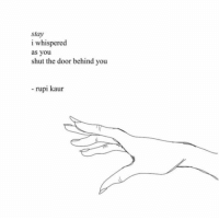 You, Door, and Stay: stay  i whispered  as you  shut the door behind you  rupi kaur