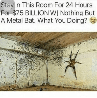 Random maymays🤷🏽♂️: Stay In This Room For 24 Hours  For $75 BILLION WI Nothing But  A Metal Bat. What You Doing? Random maymays🤷🏽♂️