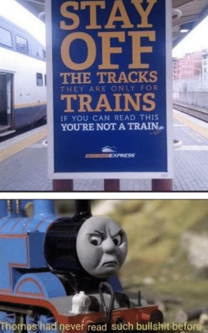 Absolute blasphemy: STAY  OFF  THE TRACKS  THEY ARE ONLY FOR  TRAINS  IF YOU CAN READ THIS  YOU'RE NOT A TRAIN  EXPRESS  Thomas had never read such bullshit before Absolute blasphemy