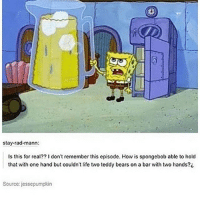 Af, Life, and Memes: stay-rad-mann:  Is this for real?? 1 don't remember this episode. How is spongebob able to hold  that with one hand but couldn't life two teddy bears on a bar with two hands?i  Source: jessepumpkin because spongeboob is realistic af