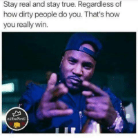 Memes, True, and Dirty: Stay real and stay true. Regardless of  how dirty people do you. That's how  you really win.