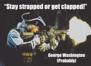 "srsfunny:  Wise words: ""Stay strapped or get clapped!""  George Washington  (Probably) srsfunny:  Wise words"