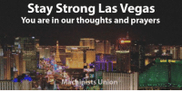 Union members are grieving after the shooting in Las Vegas. We open this space for people to share the names of our sisters and brothers who were affected by the tragedy.: Stay Strong Las Vegas  You are in our thoughts and prayers  achinists U Union members are grieving after the shooting in Las Vegas. We open this space for people to share the names of our sisters and brothers who were affected by the tragedy.