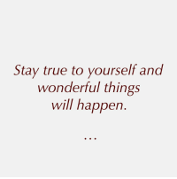 True, Will, and Stay: Stay true to yourself and  wonderful things  will happen
