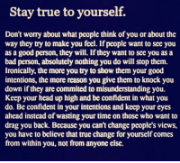 Worry About Yourself: Stay true to yourself.  Don't worry about what people think of you or about the  way they try to make you feel. If people want to see you  as a good person, they will. If they want to see you as a  bad person, absolutely nothing you do will stop them.  Ironically, the more you try to show them your good  intentions, the more reason you give them to knock you  down if they are commited to misunderstanding you.  Keep your head up high and be confident in what you  do. Be confident in your intentions and keep your eyes  ahead instead of wasting your time on those who want to  drag you back. Because you can't change people's views,  you have to believe that true change for yourself comes  from within you, not from anyone else.
