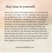 158/365 https://t.co/bR6nkjgpjC: Stay true to yourself.  Don't worry about what people think of you or about the  way they try to make you feel. If people want to see you  as a good person, they will. If they want to see you as a  bad person, absolutely nothing you do will stop them  Ironically, the more you try to show them your good  intentions, the more reason you give them to knock you  down if they are commited to misunderstanding you.  Keep your head up high and be confident in what you  do. Be confident in your intentions and keep your eyes  ahead instead of wasting your time on those who want to  drag you back. Because you can't change people's views,  you have to believe that true change for yourself comes  from within you, not from anyone else.  lessonslearnedinlife.com 158/365 https://t.co/bR6nkjgpjC