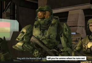 True, Hell, and Master Chief: Stay with the Master Chief. He'll  kill you for ammo when he runs out  ifunny.ce Too True