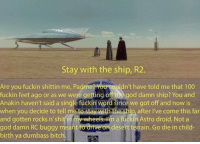 Anaconda, Bitch, and God: Stay with the ship, R2.  Are you fuckin shittin me, Padme  dn't have told me that 100  fuckin feet ago r as we were getting off  the god damn ship? You and  Anakin haven't said a single fuckin word Since we got off and now is  when you decide to tell me t  stay with the chip, after l've come this far  and gotten rocks n' shit in my wheels  m a fuckin Astro droid. Not a  god damn RC buggy meant to drive on desert terrain. Go die in child  birth ya dumbass bitch. Sent in by: Gallo Solis