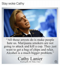 """Memes, Police, and Alcohol: Stay woke Cathy  """"All those arrests do is make people  hate us. Marijuana smokers are not  going to attack and kill a cop. They just  want to get a bag of chips and relax  Alcohol is a much bigger problem.""""  Cathy Lanier  Washington, DC Police Chief Police chief knows 😎 🍁Follow ➡ @weedsavage 🍁 weedsavage"""