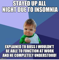Work, Cool, and Insomnia: STAYED UP ALL  NIGHT  DUE TO INSOMNIA  EXPLAINED TO BOSS I WOULDNT  BEABLE TO FUNCTION AT WORK  AND HE COMPLETELY UNDERSTOOD!  imgflip.com My boss is super cool