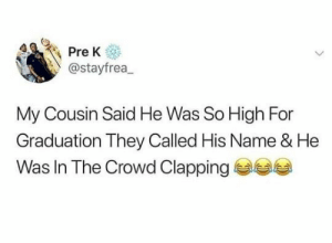 Smh, Cousin, and Name: @stayfrea,  My Cousin Said He Was So High For  Graduation They Called His Name & He  Was In The Crowd Clapping Smh 😂🤦‍♂️ https://t.co/vzYpqxLD4E