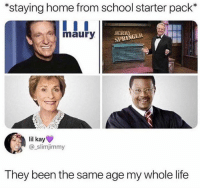 😂: *staying home from school starter pack*  maury  JERRY  SPRINGEE  lil kay  @_slimjimmy  They been the same age my whole life 😂