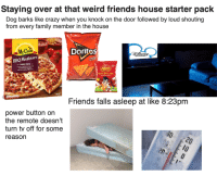 Crazy, Family, and Friends: Staying over at that weird friends house starter pack  Dog barks like crazy when you knock on the door followed by loud shouting  from every family member in the house  McCan  Doritg  ПАСНО  FAMLY MZZA  ens  Retto Party Mix  Friends falls asleep at like 8:23pm  power button on  the remote doesn't  turn tv off for some  reason