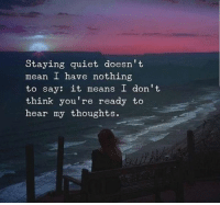 Say It, Mean, and Quiet: Staying quiet doesn't  mean I have nothing  to say: it means I don't  think you're ready to  hear my thoughts.