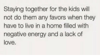 Energy, Love, and True: Staying together for the kids will  not do them any favors when they  have to live in a home filled with  negative energy and a lack of  love. This is true.. https://t.co/qfiSmS44gh