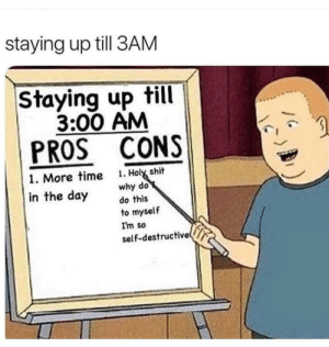 Shit, Time, and MeIRL: staying up till 3AM  Staying up till  3:00 AM  PROS CONS  . Holy shit  why do  do this  1. More time  in the day  to myself  I'm so  self-destructive meirl