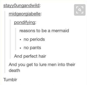 Tumblr, Death, and Hair: stayyOungandwild:  midgeorgiabelle:  pondifying:  reasons to be a mermaid  no periods  no pants  And perfect hair  And you get to lure men into their  death  Tumblr Mermaids