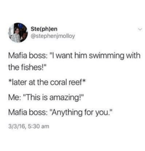 "Wholesome Mafia Boss: Ste(ph)en  @stephenjmolloy  Mafia boss: ""I want him swimming with  the fishes!""  later at the coral reef  Me: ""This is amazing!""  Mafia boss: ""Anything for you.""  3/3/16, 5:30 am Wholesome Mafia Boss"