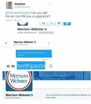 Gif, Tumblr, and Blog: Ste(ph)en  @stephenjmolloy  @MerriamWebster Can you add  me so l can DM you a suggestion?  7:32 p.m. 05 Jun 17  Merriam-Webster  @MerriamWebster FOLLOWS YOU  Merriam-Webster  @MerriamWebster  It should be teethpaste and you  know it  7:39 p.m.  teethpaste  GIF  Merriam-  Webster  Merriam-Webster  @MerriamWebster  You are blocked from following @MerriamWebster and  Learn more whitepeopletwitter:  This is how language evolves, right?